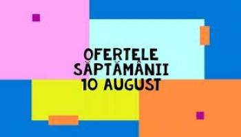 Ofertele saptamanii 10 august