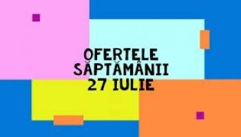 Ofertele saptamanii 27 iulie